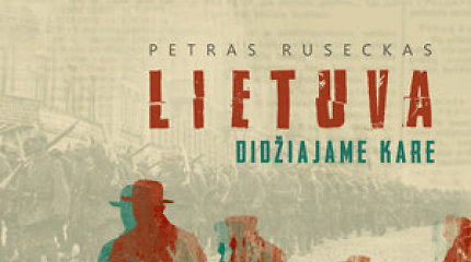 """Knygos ištrauka. Petro Rusecko knygoje """"Lietuva Didžiajame kare"""" – žmonių prisiminimai apie vokiečių okupaciją"""
