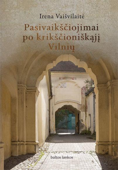 """Knygos viršelis/Irena Vaišvilaitė """"Pasivaikščiojimai po krikščioniškąjį Vilnių"""""""