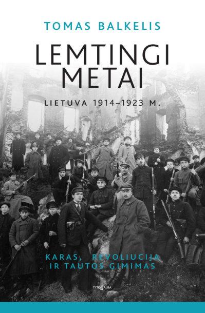 """Tomas Balkelis""""Lemtingi metai. Lietuva 1914 – 1923 m. Karas, revoliucija ir tautos gimimas"""""""